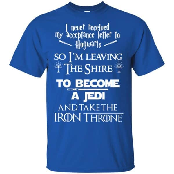 I Never Received My Acceptance Letter In Hogwarts So I'm Leaving The Shire To Become A Jedi And Take The Iron Throne Shirt, Hoodie, Tank Apparel