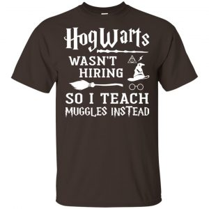 Hogwarts Wasn't Hiring So I Teach Muggles Instead Shirt, Hoodie, Tank Apparel
