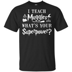 I Teach Muggles What's Your Superpower Harry Potter Shirt, Hoodie, Tank Apparel