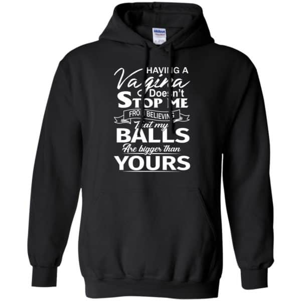 Having A Vagina Doesn't Stop Me From Believing That My Balls Are Bigger Than Yours T-Shirts, Hoodie, Tank Apparel 7