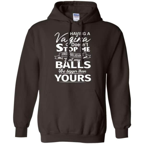Having A Vagina Doesn't Stop Me From Believing That My Balls Are Bigger Than Yours T-Shirts, Hoodie, Tank Apparel 9