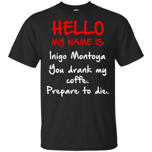 Hello My Name Is Inigo Montoya You Drank My Coffee Prepare To Die Shirt, Hoodie, Tank Apparel