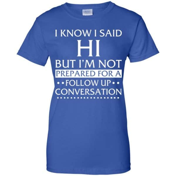 I Know I Said Hi But I'm Not Prepared For A Follow Up Conversation Shirt, Hoodie, Tank Apparel 14