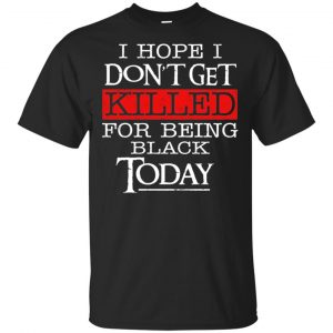 I Hope I Don't Get Killed For Being Black Today Shirt, Hoodie, Tank Apparel