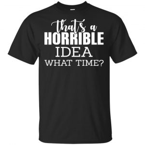 That's A Horrible Idea What Time Funny Shirt, Hoodie, Tank Apparel