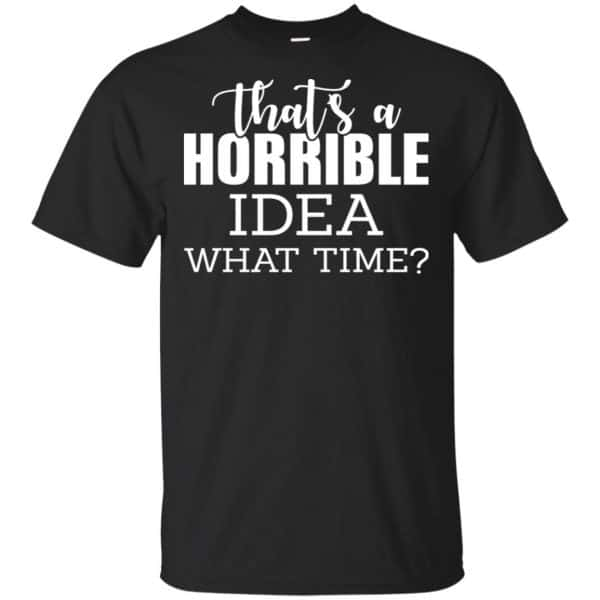 That's A Horrible Idea What Time Funny Shirt, Hoodie, Tank Apparel 3