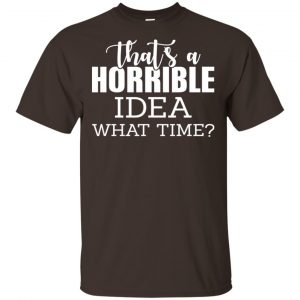 That's A Horrible Idea What Time Funny Shirt, Hoodie, Tank Apparel 2