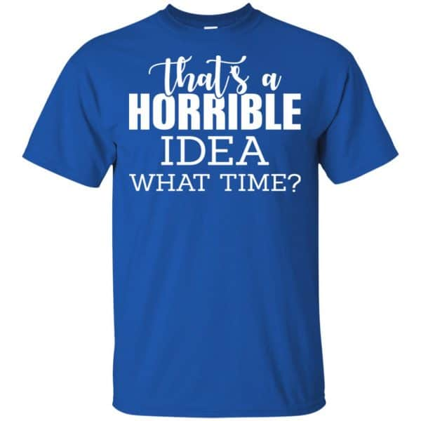 That's A Horrible Idea What Time Funny Shirt, Hoodie, Tank Apparel 5