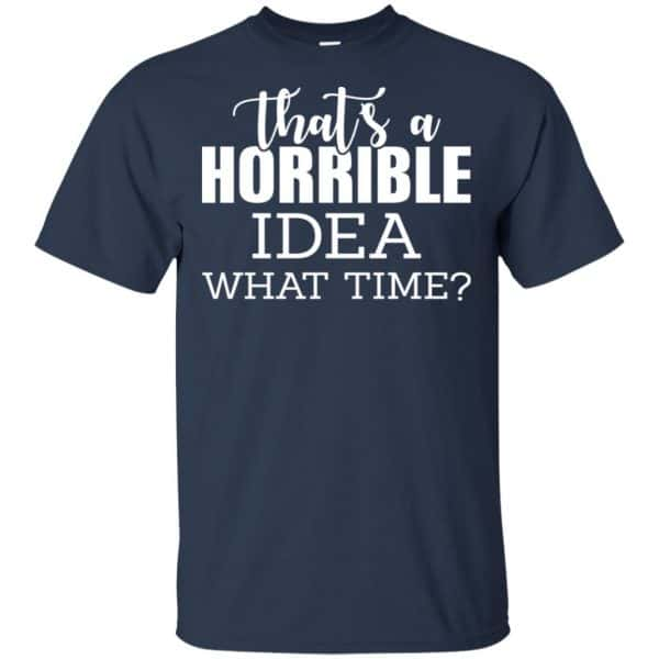 That's A Horrible Idea What Time Funny Shirt, Hoodie, Tank Apparel 6