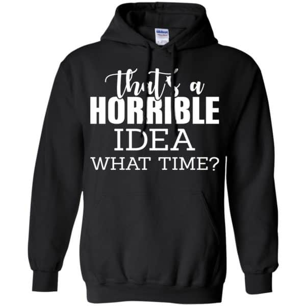 That's A Horrible Idea What Time Funny Shirt, Hoodie, Tank Apparel 7