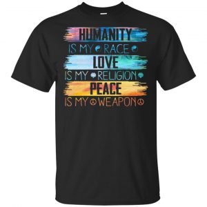 Humanity Is My Race Love Is My Religion Peace Is My Weapon Shirt, Hoodie, Tank Apparel