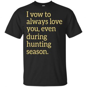 I Vow To Always Love You Even During Hunting Season Shirt, Hoodie, Tank Apparel