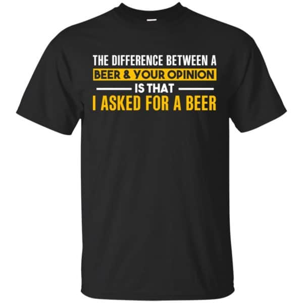 The Difference Between A Beer Your Opinion Is That I Asked For A Beer Shirt, Hoodie, Tank Apparel 3