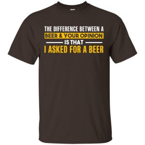The Difference Between A Beer Your Opinion Is That I Asked For A Beer Shirt, Hoodie, Tank Apparel 2
