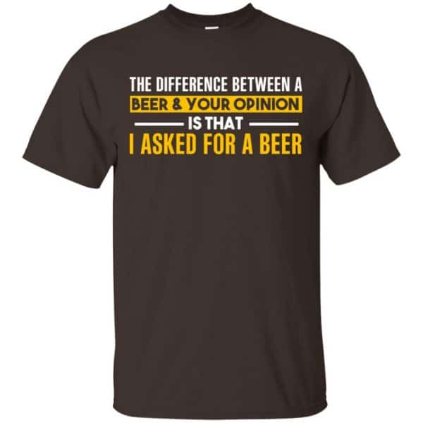 The Difference Between A Beer Your Opinion Is That I Asked For A Beer Shirt, Hoodie, Tank Apparel 4