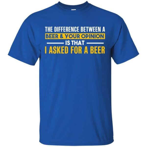 The Difference Between A Beer Your Opinion Is That I Asked For A Beer Shirt, Hoodie, Tank Apparel 5