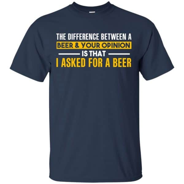 The Difference Between A Beer Your Opinion Is That I Asked For A Beer Shirt, Hoodie, Tank Apparel 6