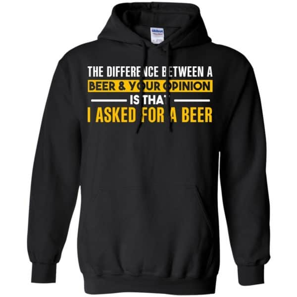 The Difference Between A Beer Your Opinion Is That I Asked For A Beer Shirt, Hoodie, Tank Apparel 7