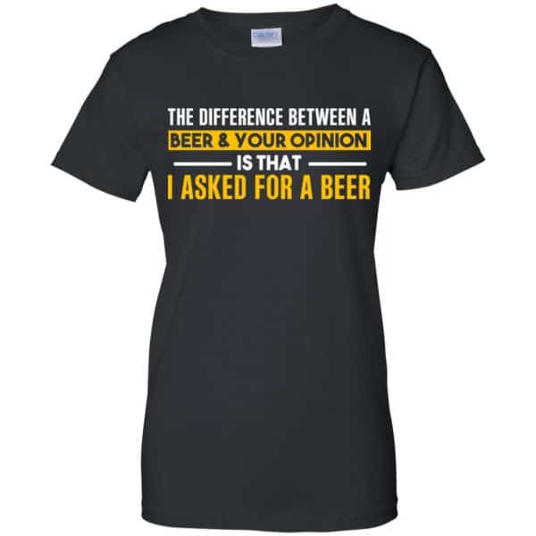 The Difference Between A Beer Your Opinion Is That I Asked For A Beer Shirt, Hoodie, Tank Apparel 11
