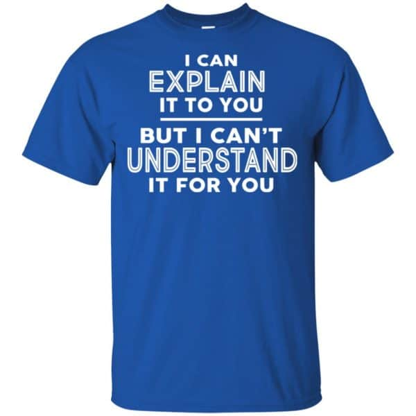 I Can Explain It To You But I Can't Understand It For You T-Shirts, Hoodie, Tank Apparel 5