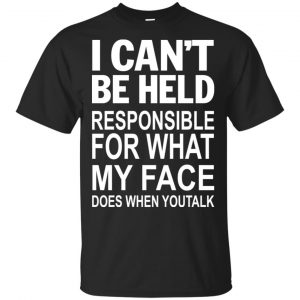 I Can Not Be Held Responsible For What My Face Does When You Talk T-Shirts, Hoodie, Tank Apparel