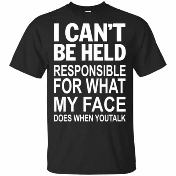 I Can Not Be Held Responsible For What My Face Does When You Talk T-Shirts, Hoodie, Tank Apparel 3