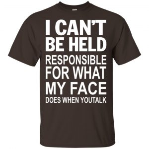 I Can Not Be Held Responsible For What My Face Does When You Talk T-Shirts, Hoodie, Tank Apparel 2