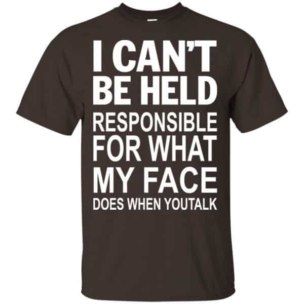 I Can Not Be Held Responsible For What My Face Does When You Talk T-Shirts, Hoodie, Tank Apparel 4
