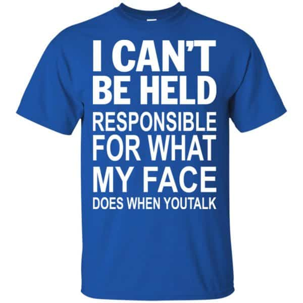 I Can Not Be Held Responsible For What My Face Does When You Talk T-Shirts, Hoodie, Tank Apparel 5