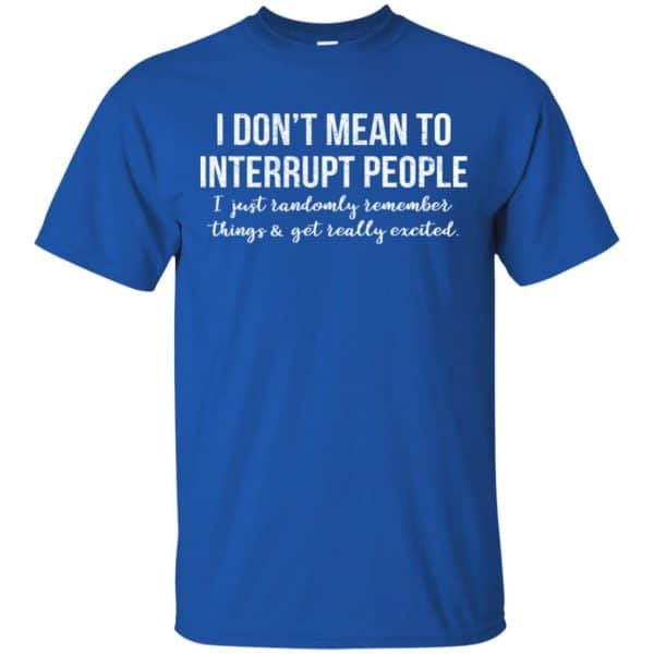 I Don't Mean To Interrupt People I Just Randomly Remember Things and Get Really Excited T-Shirts, Hoodie, Tank Apparel 5