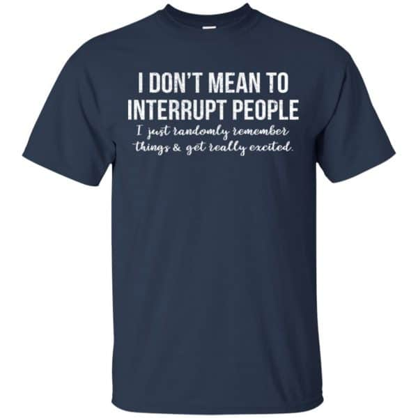 I Don't Mean To Interrupt People I Just Randomly Remember Things and Get Really Excited T-Shirts, Hoodie, Tank Apparel 6