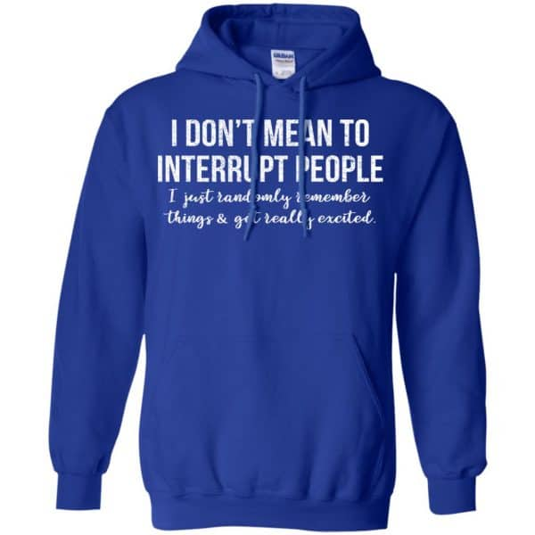 I Don't Mean To Interrupt People I Just Randomly Remember Things and Get Really Excited T-Shirts, Hoodie, Tank Apparel 10
