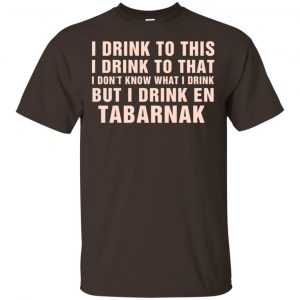 I Drink To This I Drink To That I Don't Know What I Drink But I Drink En Tabarnak Shirt, Hoodie, Tank Apparel