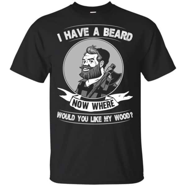I Have A Beard Now Where Would You Like My Wood Shirt, Hoodie, Tank Apparel 3