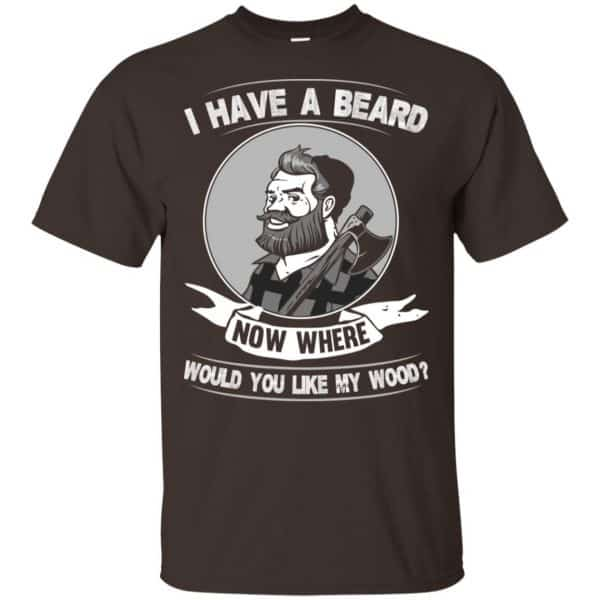 I Have A Beard Now Where Would You Like My Wood Shirt, Hoodie, Tank Apparel 4