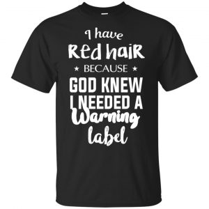 I Have Red Hair Because God Knew I Needed A Warning Label Shirt, Hoodie, Tank