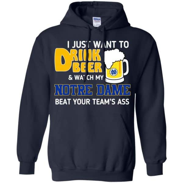 Notre Dame: I Just Want To Drink Beer And Watch My Notre Dame Beat Your Team's Ass T-Shirts, Hoodie, Tank Apparel