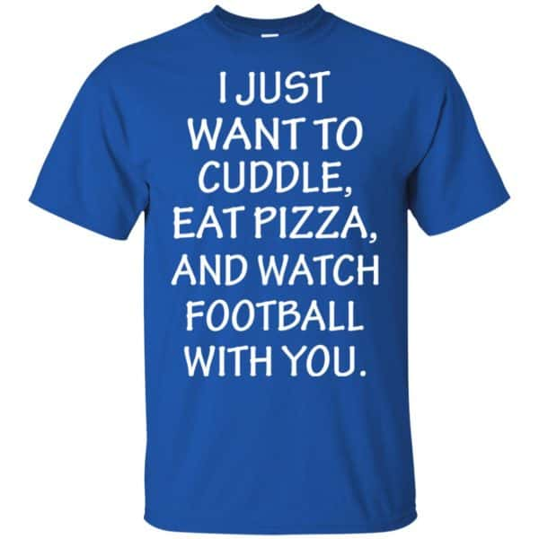 I Just Want To Cuddle Eat Pizza And Watch Football With You Shirt, Hoodie, Tank Apparel 5
