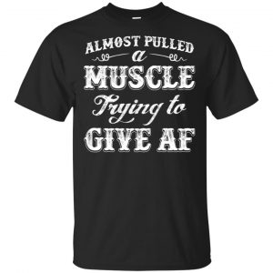 Almost Pulled A Muscle Trying To Give Af Shirt, Hoodie, Tank Apparel