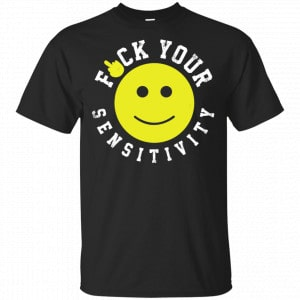 Fuck Your Sensitivity Shirt, Hoodie, Tank