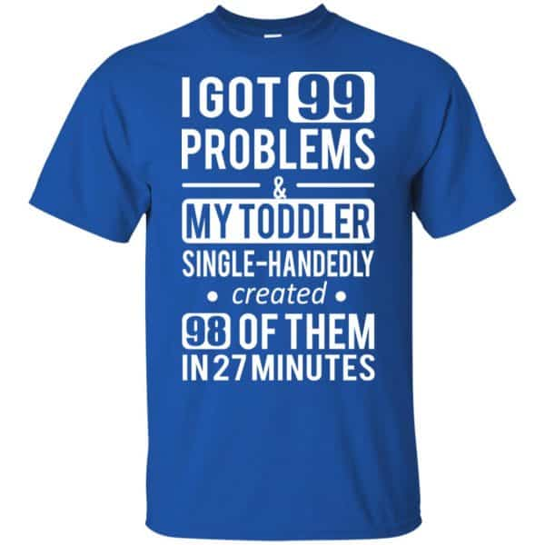I Got 99 Problems My Toddler Single Handedly Created 98 Of Them In 27 Minutes T-Shirts, Hoodie, Tank Apparel