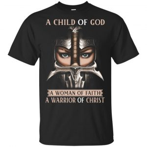 A Child Of God A Woman Of Faith A Warrior Of Christ Shirt, Hoodie, Tank