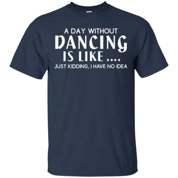 A Day Without Dancing Is Like … Just Kidding I Have No Idea Shirt, Hoodie, Tank Apparel