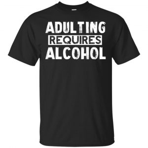 Adulting Requires Alcohol Shirt, Hoodie, Tank Apparel