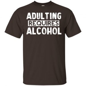 Adulting Requires Alcohol Shirt, Hoodie, Tank