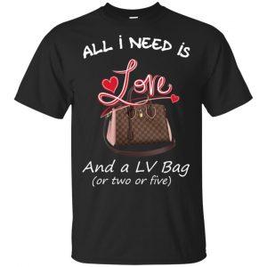 All I Need Is Love And A LV Bag Or Two Or Five T-Shirts, Hoodie, Sweater Apparel