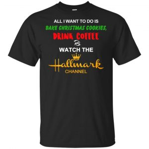 All I Want To Do Is Bake Christmas Cookies Drink Coffee And Watch The Hallmark Channel T-Shirts, Hoodie, Sweater
