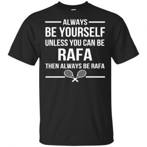 Always Be Yourself Unless You Can Be Rafa Then Always Be Rafa Shirt, Hoodie, Tank Apparel