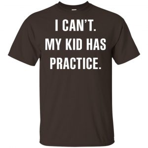 I Can't My Kid Has Practice Shirt, Hoodie, Tank Apparel