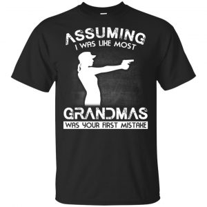 Assuming I Was Like Most Grandmas Was Your First Mistake Shirt, Hoodie, Tank Apparel
